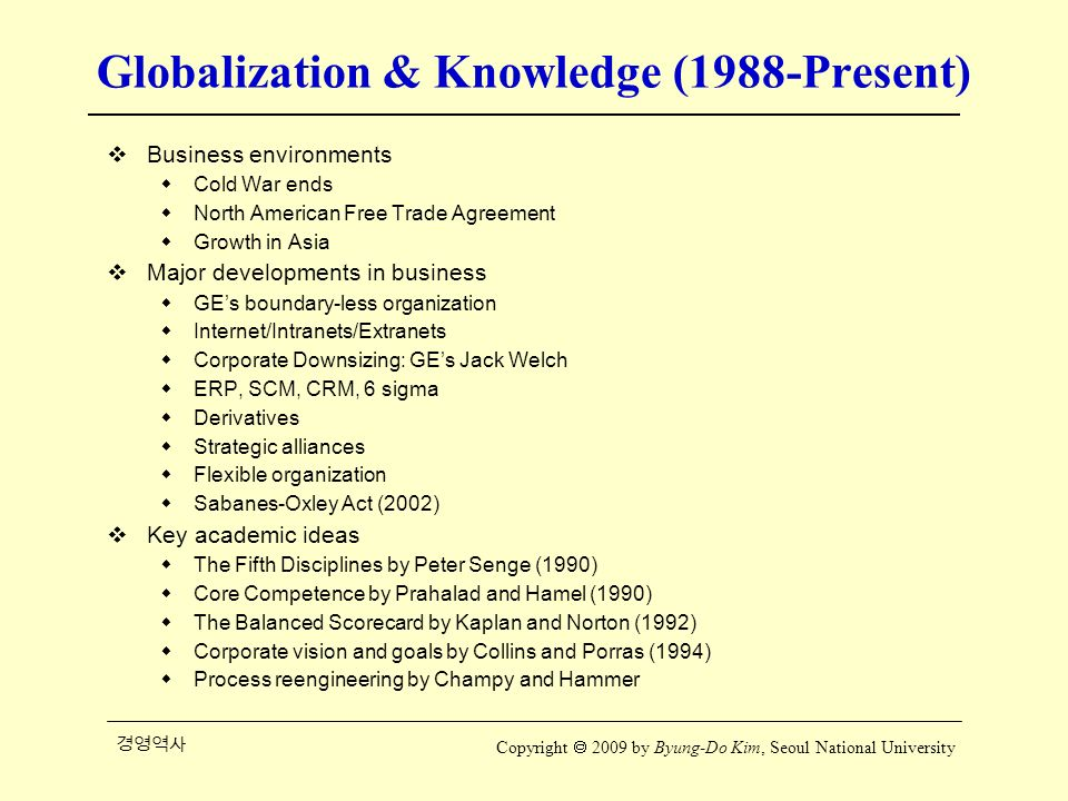 경영역사 Copyright  2009 by Byung-Do Kim, Seoul National University Globalization & Knowledge (1988-Present)  Business environments  Cold War ends  North American Free Trade Agreement  Growth in Asia  Major developments in business  GE's boundary-less organization  Internet/Intranets/Extranets  Corporate Downsizing: GE's Jack Welch  ERP, SCM, CRM, 6 sigma  Derivatives  Strategic alliances  Flexible organization  Sabanes-Oxley Act (2002)  Key academic ideas  The Fifth Disciplines by Peter Senge (1990)  Core Competence by Prahalad and Hamel (1990)  The Balanced Scorecard by Kaplan and Norton (1992)  Corporate vision and goals by Collins and Porras (1994)  Process reengineering by Champy and Hammer