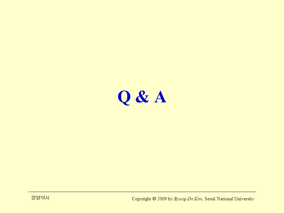 경영역사 Copyright  2009 by Byung-Do Kim, Seoul National University Q & A