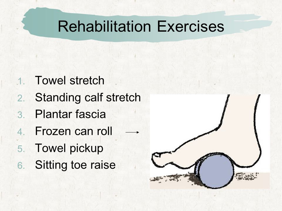 Rehabilitation Exercises  Towel stretch  Standing calf stretch  Plantar fascia  Frozen can roll  Towel pickup  Sitting toe raise