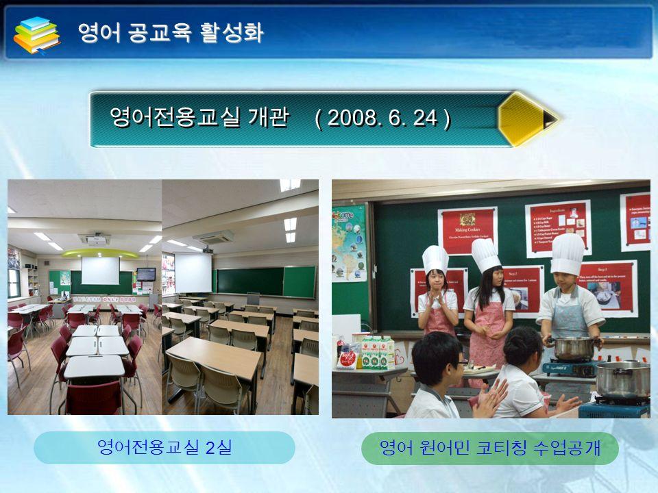 영어전용교실 개관 ( 2008. 6. 24 ) 영어 원어민 코티칭 수업공개 영어전용교실 2 실