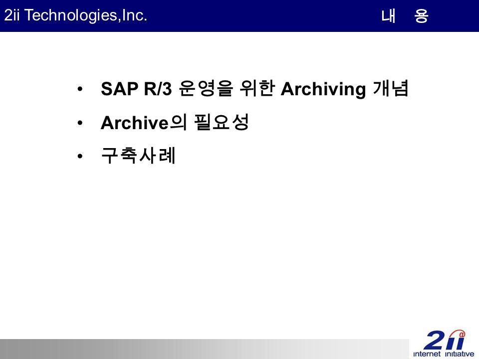 2ii Technologies,Inc. SAP R/3 운영을 위한 Archiving 개념 Archive 의 필요성 구축사례 내 용