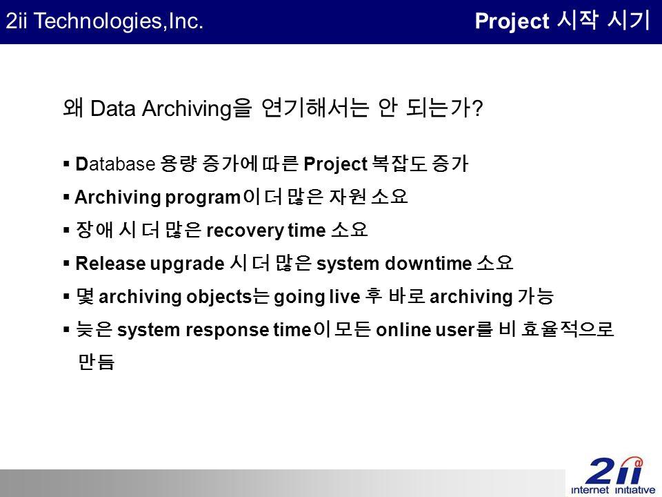 2ii Technologies,Inc. Project 시작 시기 왜 Data Archiving 을 연기해서는 안 되는가 .