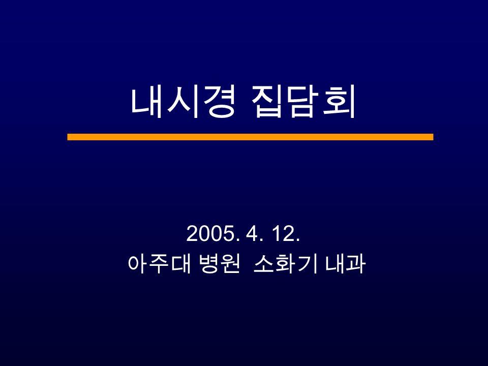 내시경 집담회 2005. 4. 12. 아주대 병원 소화기 내과