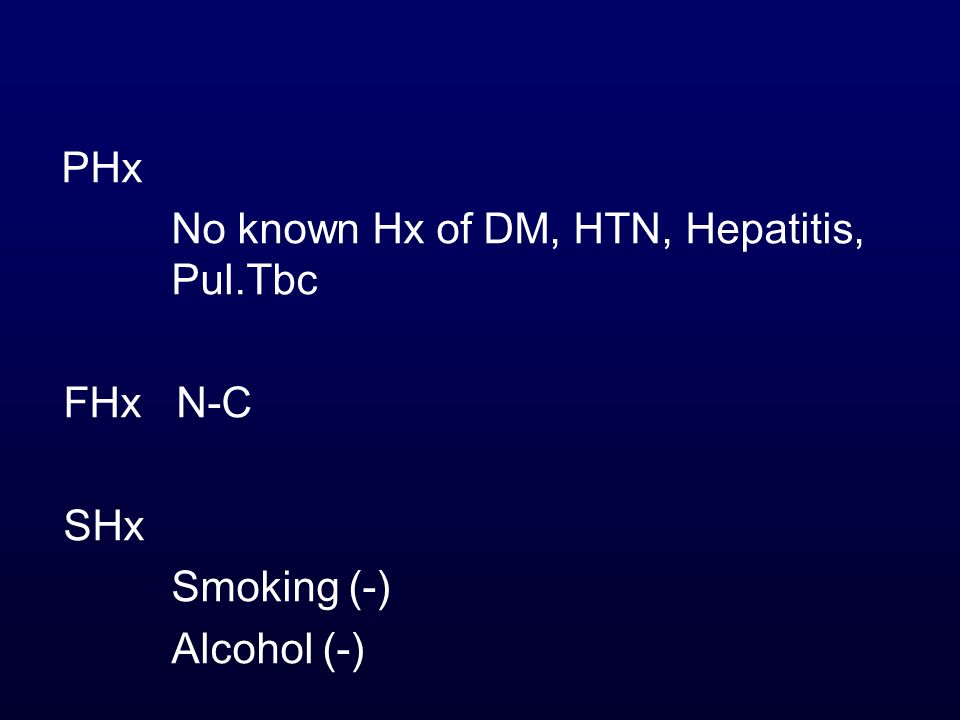 PHx No known Hx of DM, HTN, Hepatitis, Pul.Tbc FHx N-C SHx Smoking (-) Alcohol (-)