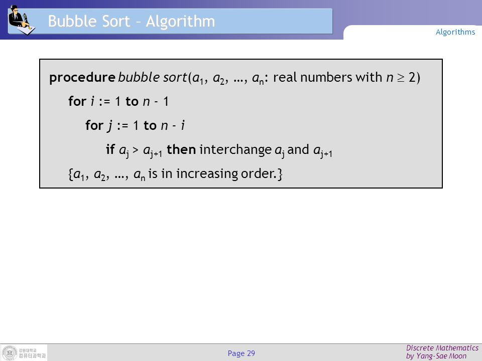 Discrete Mathematics by Yang-Sae Moon Page 28 Bubble Sort – Example Sort L = {3, 2, 4, 1, 5} 3241532415 2341523415 2341523415 2314523145 2314523145 2314523145 2134521345 2134521345 1234512345 1234512345 2 nd pass1 st pass 3 rd pass4 th pass Algorithms