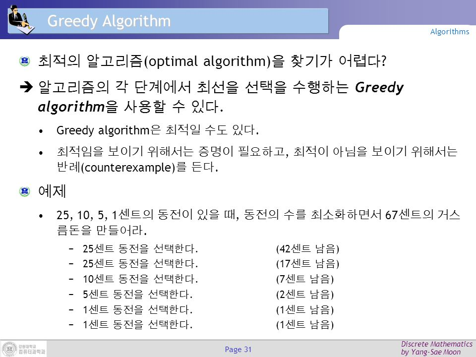 Discrete Mathematics by Yang-Sae Moon Page 30 Insertion Sort procedure insertion sort(a 1, a 2, …, a n : real numbers with n  2) for j := 2 to n i := 1 while a j > a i {find a proper position of a j } i := i + 1 m := a j for k := 0to j – i – 1 {insert a j into the proper position} a j-k := a j-k-1 a i := m {a 1, a 2, …, a n is in increasing order.} 3241532415 2341523415 2341523415 2341523415 2341523415 1234512345 1234512345 1234512345 Algorithms