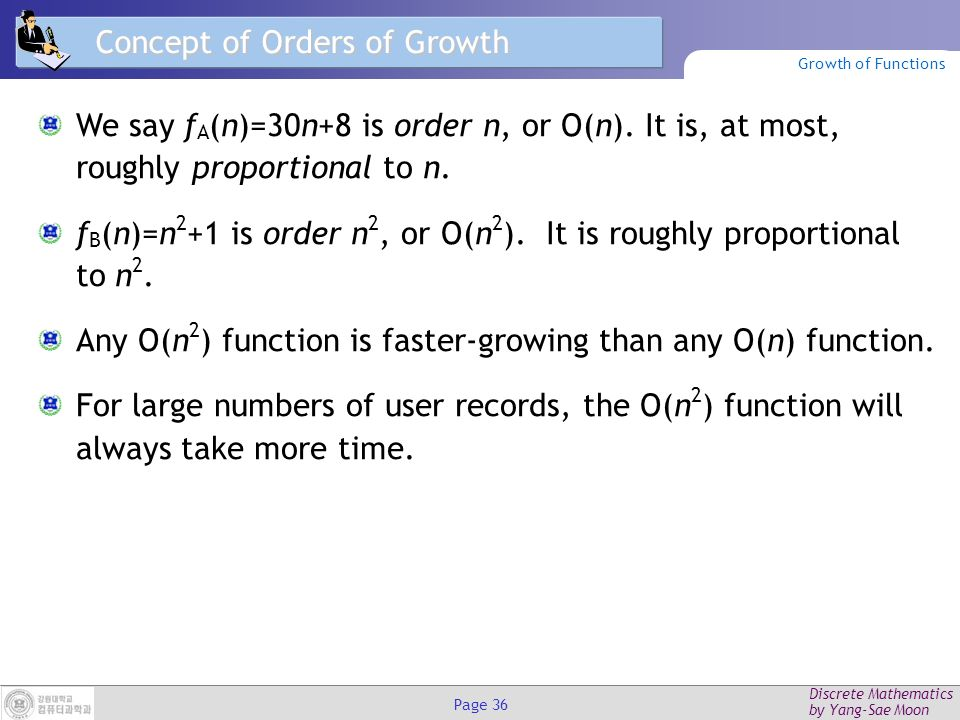 Discrete Mathematics by Yang-Sae Moon Page 35 Visualizing Orders of Growth On a graph, as you go to the right, a faster growing function eventually becomes larger...