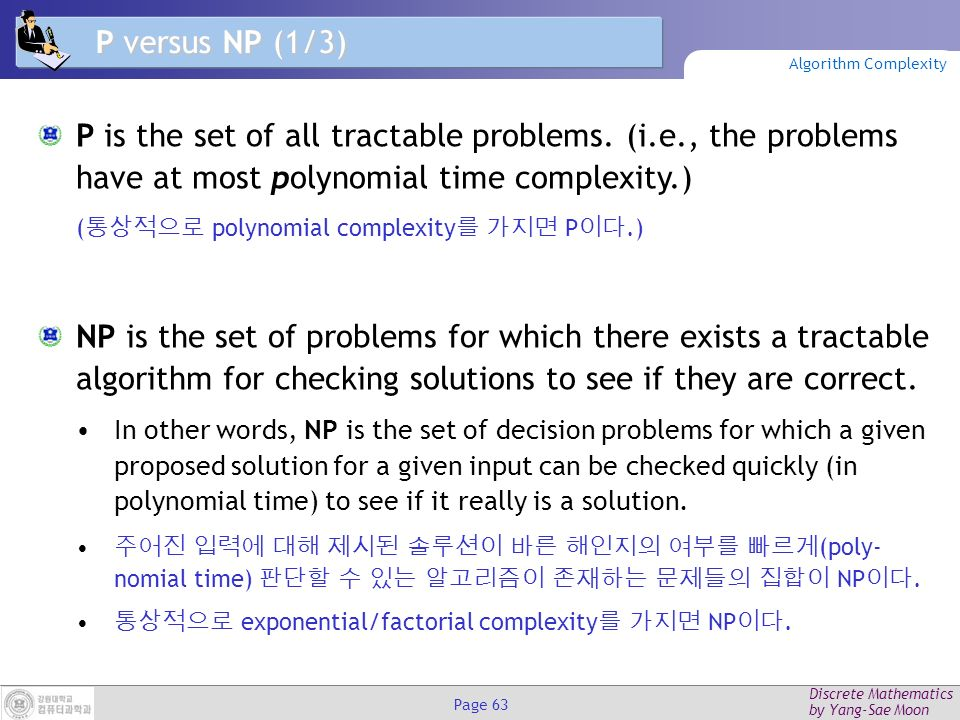 Discrete Mathematics by Yang-Sae Moon Page 62 Unsolvable Problems Alan Turing discovered in the 1930's that there are problems unsolvable by any algorithm.