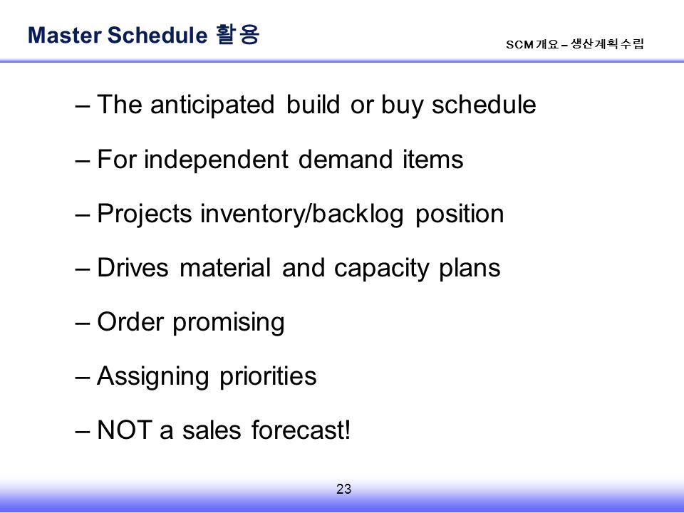 23 SCM 개요 – 생산계획 수립 –The anticipated build or buy schedule –For independent demand items –Projects inventory/backlog position –Drives material and capacity plans –Order promising –Assigning priorities –NOT a sales forecast.