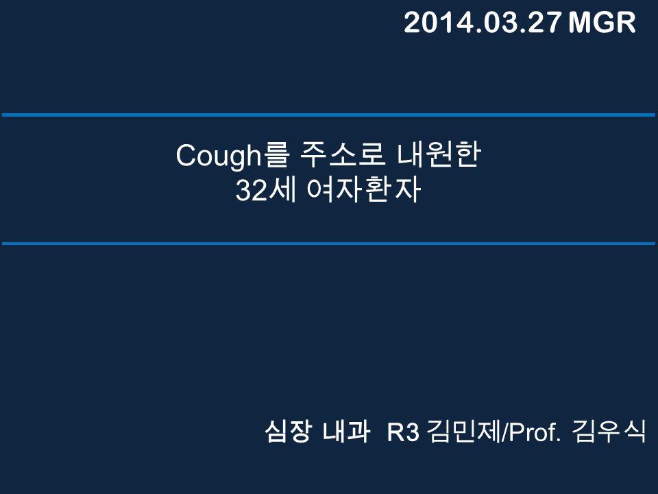 Cough 를 주소로 내원한 32 세 여자환자 심장 내과 R3 김민제 /Prof. 김우식 2014.03.27 MGR