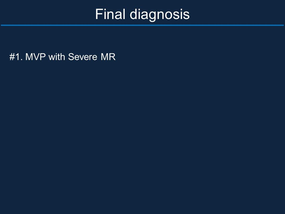 #1. MVP with Severe MR Final diagnosis