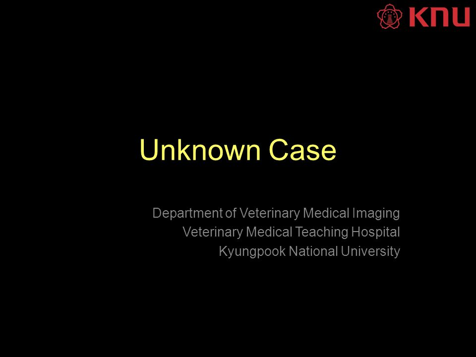 Unknown Case Department of Veterinary Medical Imaging Veterinary Medical Teaching Hospital Kyungpook National University