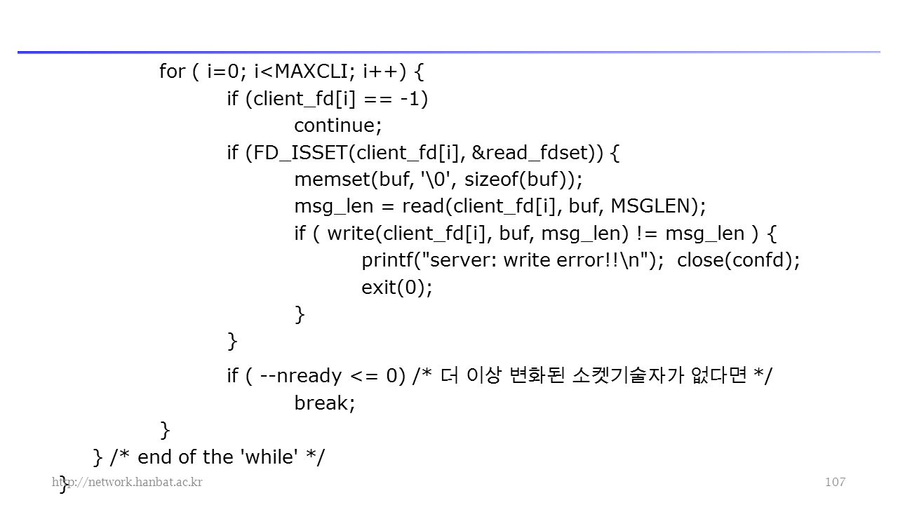 for ( i=0; i<MAXCLI; i++) { if (client_fd[i] == -1) continue; if (FD_ISSET(client_fd[i], &read_fdset)) { memset(buf, \0 , sizeof(buf)); msg_len = read(client_fd[i], buf, MSGLEN); if ( write(client_fd[i], buf, msg_len) != msg_len ) { printf( server: write error!!\n ); close(confd); exit(0); } if ( --nready <= 0) /* 더 이상 변화된 소켓기술자가 없다면 */ break; } } /* end of the while */ }