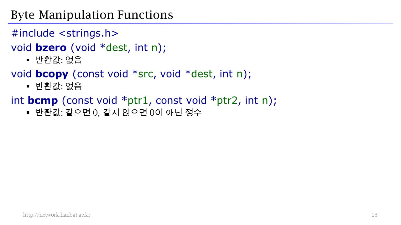 Byte Manipulation Functions #include void bzero (void *dest, int n);  반환값 : 없음 void bcopy (const void *src, void *dest, int n);  반환값 : 없음 int bcmp (const void *ptr1, const void *ptr2, int n);  반환값 : 같으면 0, 같지 않으면 0 이 아닌 정수