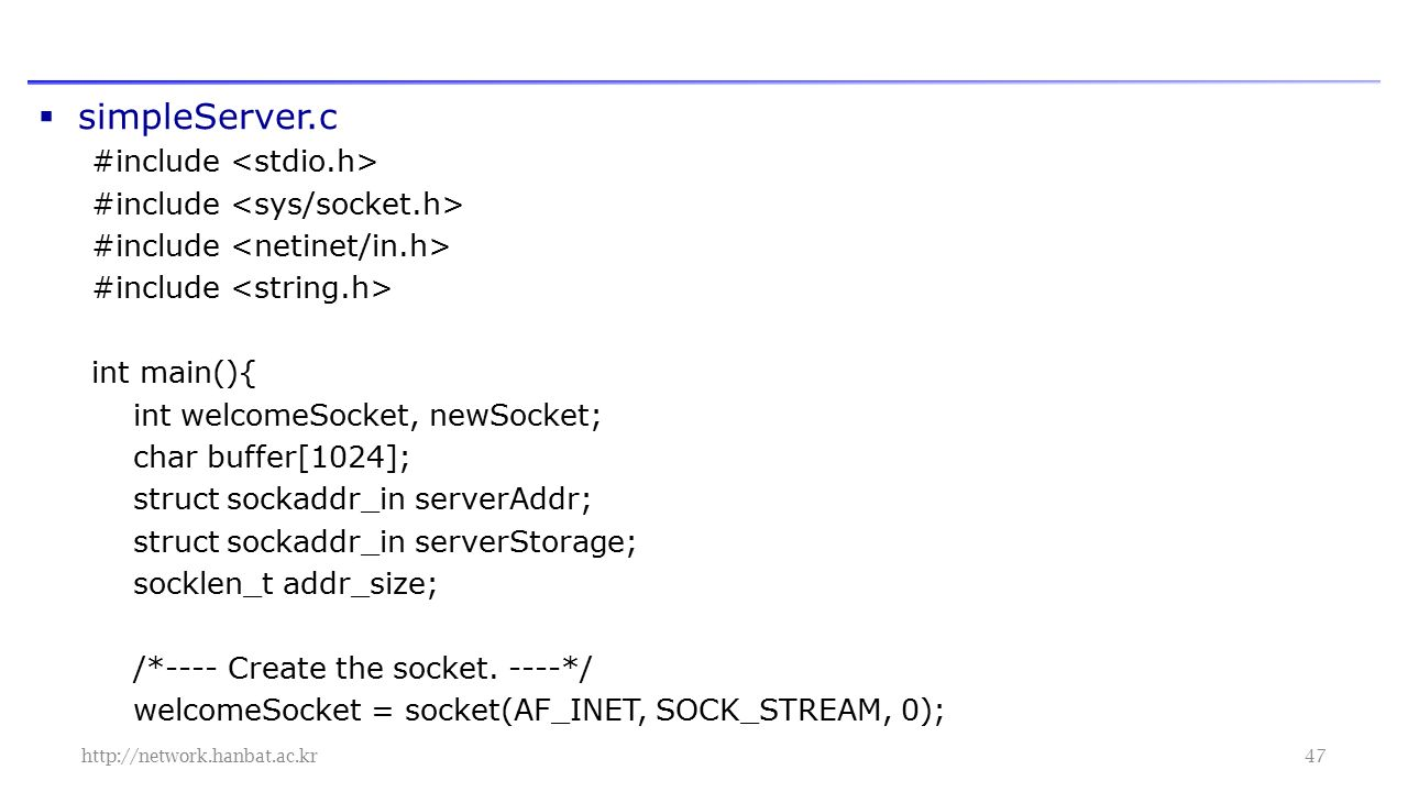  simpleServer.c #include int main(){ int welcomeSocket, newSocket; char buffer[1024]; struct sockaddr_in serverAddr; struct sockaddr_in serverStorage; socklen_t addr_size; /*---- Create the socket.
