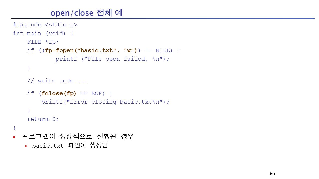 open/close 전체 예 #include int main (void) { FILE *fp; if ((fp=fopen( basic.txt , w )) == NULL) { printf ( File open failed.