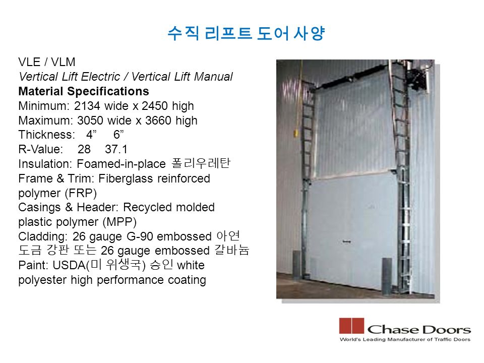 수직 리프트 도어 사양 VLE / VLM Vertical Lift Electric / Vertical Lift Manual Material Specifications Minimum: 2134 wide x 2450 high Maximum: 3050 wide x 3660 high Thickness: 4 6 R-Value: 28 37.1 Insulation: Foamed-in-place 폴리우레탄 Frame & Trim: Fiberglass reinforced polymer (FRP) Casings & Header: Recycled molded plastic polymer (MPP) Cladding: 26 gauge G-90 embossed 아연 도금 강판 또는 26 gauge embossed 갈바늄 Paint: USDA( 미 위생국 ) 승인 white polyester high performance coating