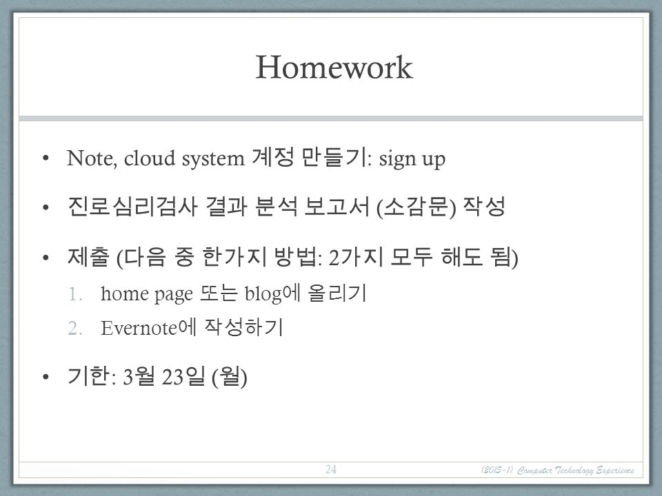 Homework Note, cloud system 계정 만들기 : sign up 진로심리검사 결과 분석 보고서 ( 소감문 ) 작성 제출 ( 다음 중 한가지 방법 : 2 가지 모두 해도 됨 ) 1.home page 또는 blog 에 올리기 2.Evernote 에 작성하기 기한 : 3 월 23 일 ( 월 ) (2015-1) Computer Technology Experience 24
