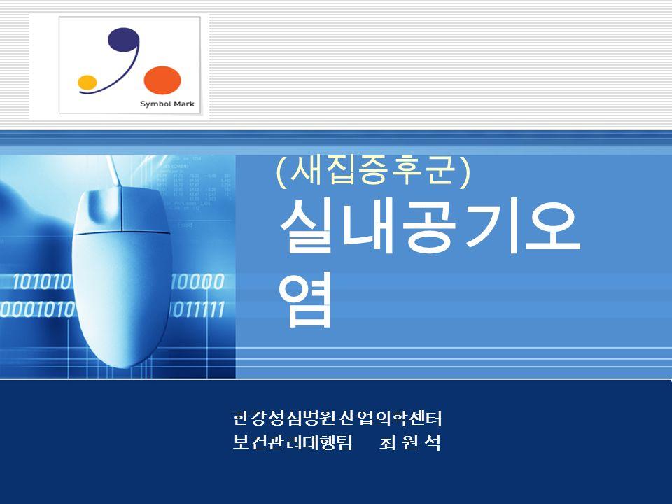 Company LOGO ( 새집증후군 ) 실내공기오 염 한강성심병원 산업의학센터 보건관리대행팀 최 원 석