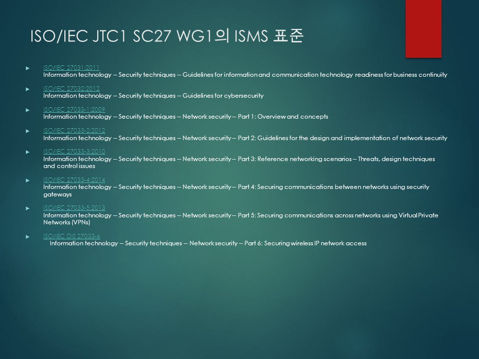 ISO/IEC JTC1 SC27 WG1 의 ISMS 표준  ISO/IEC 27031:2011 Information technology -- Security techniques -- Guidelines for information and communication technology readiness for business continuity ISO/IEC 27031:2011  ISO/IEC 27032:2012 Information technology -- Security techniques -- Guidelines for cybersecurity ISO/IEC 27032:2012  ISO/IEC 27033-1:2009 Information technology -- Security techniques -- Network security -- Part 1: Overview and concepts ISO/IEC 27033-1:2009  ISO/IEC 27033-2:2012 Information technology -- Security techniques -- Network security -- Part 2: Guidelines for the design and implementation of network security ISO/IEC 27033-2:2012  ISO/IEC 27033-3:2010 Information technology -- Security techniques -- Network security -- Part 3: Reference networking scenarios -- Threats, design techniques and control issues ISO/IEC 27033-3:2010  ISO/IEC 27033-4:2014 Information technology -- Security techniques -- Network security -- Part 4: Securing communications between networks using security gateways ISO/IEC 27033-4:2014  ISO/IEC 27033-5:2013 Information technology -- Security techniques -- Network security -- Part 5: Securing communications across networks using Virtual Private Networks (VPNs) ISO/IEC 27033-5:2013  ISO/IEC DIS 27033-6 Information technology -- Security techniques -- Network security -- Part 6: Securing wireless IP network access ISO/IEC DIS 27033-6