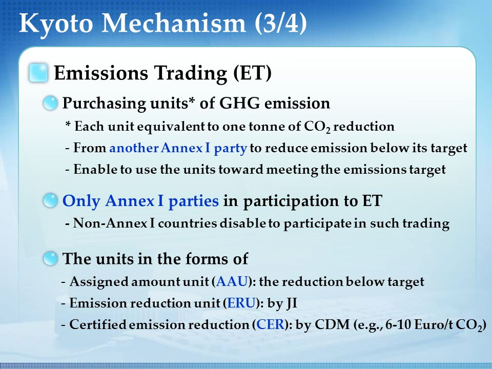 Kyoto Mechanism (3/4) Emissions Trading (ET) Purchasing units* of GHG emission * Each unit equivalent to one tonne of CO 2 reduction - From another Annex I party to reduce emission below its target - Enable to use the units toward meeting the emissions target Only Annex I parties in participation to ET - Non-Annex I countries disable to participate in such trading The units in the forms of - Assigned amount unit (AAU): the reduction below target - Emission reduction unit (ERU): by JI - Certified emission reduction (CER): by CDM (e.g., 6-10 Euro/t CO 2 )