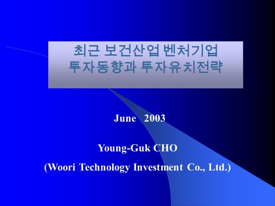 최근 보건산업 벤처기업 투자동향과 투자유치전략 June 2003 Young-Guk CHO (Woori Technology Investment Co., Ltd.)