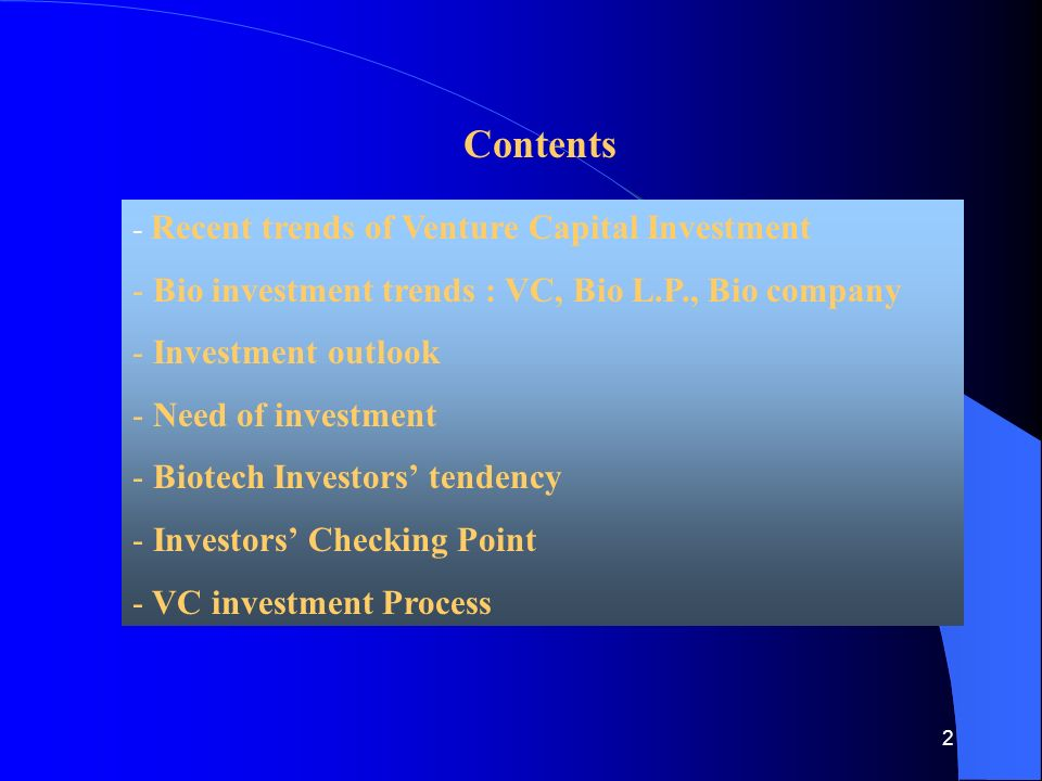 2 Contents - Recent trends of Venture Capital Investment - Bio investment trends : VC, Bio L.P., Bio company - Investment outlook - Need of investment - Biotech Investors' tendency - Investors' Checking Point - VC investment Process