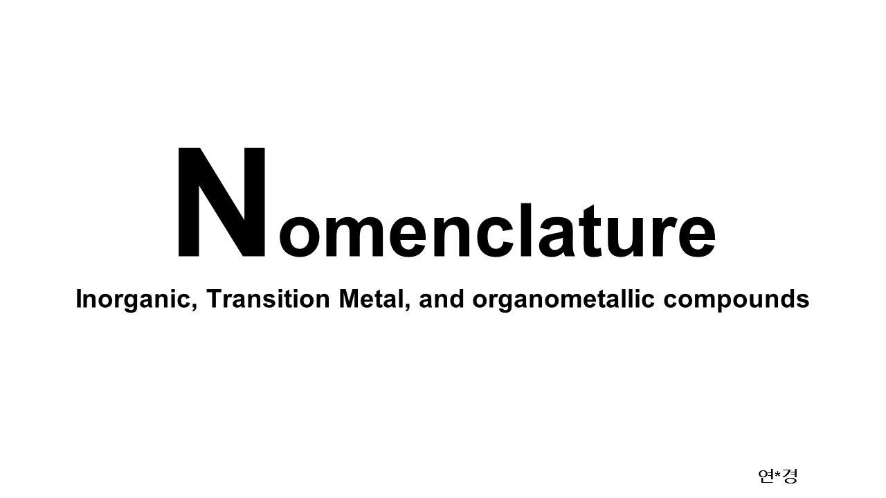 Inorganic, Transition Metal, and organometallic compounds 연 * 경 N omenclature
