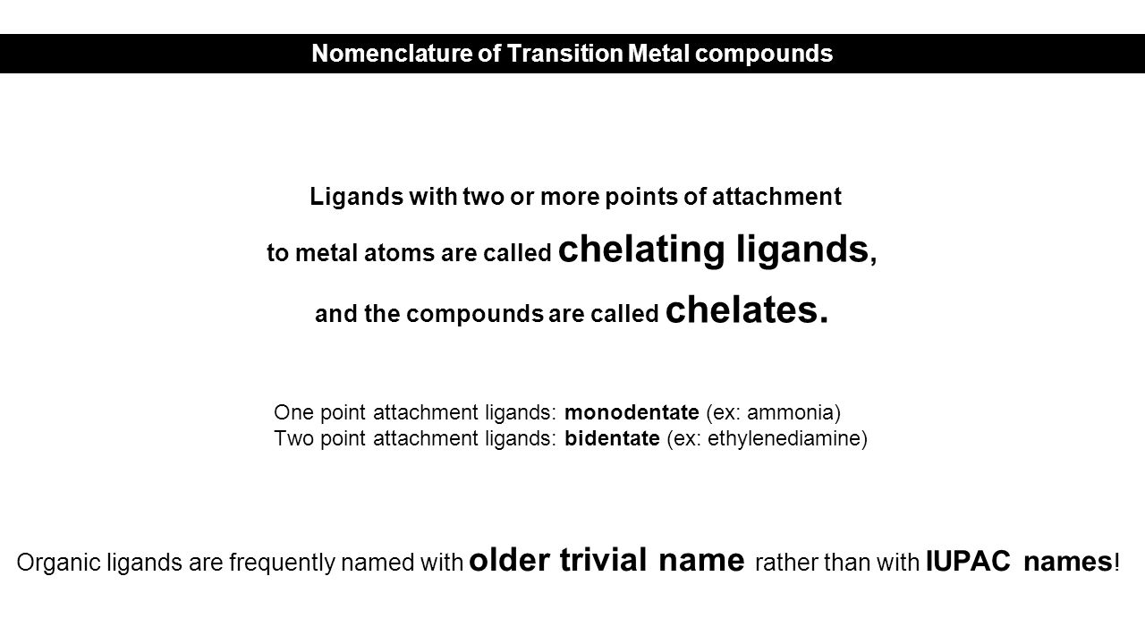 Ligands with two or more points of attachment to metal atoms are called chelating ligands, and the compounds are called chelates.
