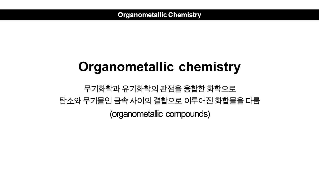 Organometallic Chemistry Organometallic chemistry 무기화학과 유기화학의 관점을 융합한 화학으로 탄소와 무기물인 금속 사이의 결합으로 이루어진 화합물을 다룸 (organometallic compounds)