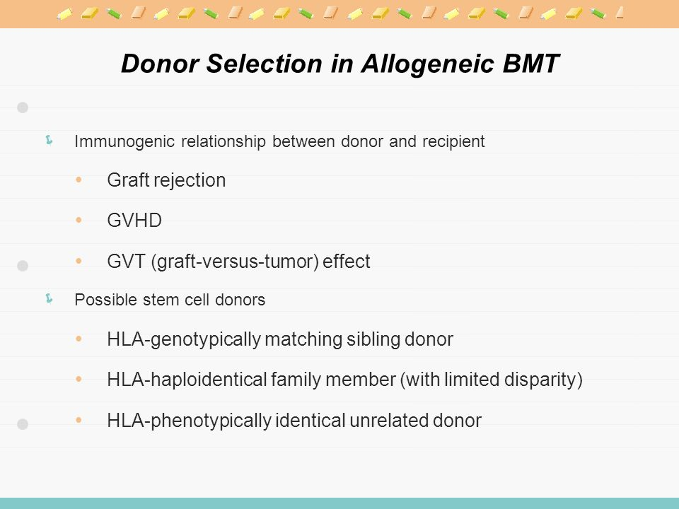 Donor Selection in Allogeneic BMT  Immunogenic relationship between donor and recipient  Graft rejection  GVHD  GVT (graft-versus-tumor) effect  Possible stem cell donors  HLA-genotypically matching sibling donor  HLA-haploidentical family member (with limited disparity)  HLA-phenotypically identical unrelated donor
