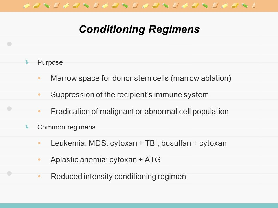 Conditioning Regimens  Purpose  Marrow space for donor stem cells (marrow ablation)  Suppression of the recipient's immune system  Eradication of malignant or abnormal cell population  Common regimens  Leukemia, MDS: cytoxan + TBI, busulfan + cytoxan  Aplastic anemia: cytoxan + ATG  Reduced intensity conditioning regimen