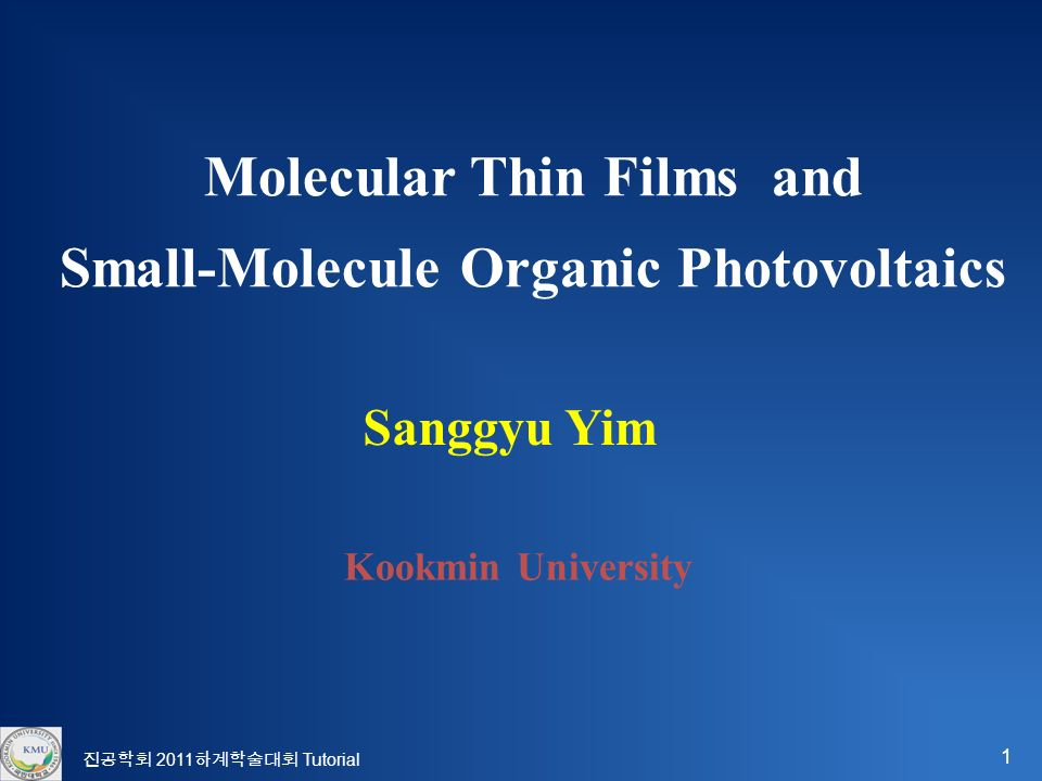 1 Sanggyu Yim Kookmin University Molecular Thin Films and Small-Molecule Organic Photovoltaics 진공학회 2011 하계학술대회 Tutorial