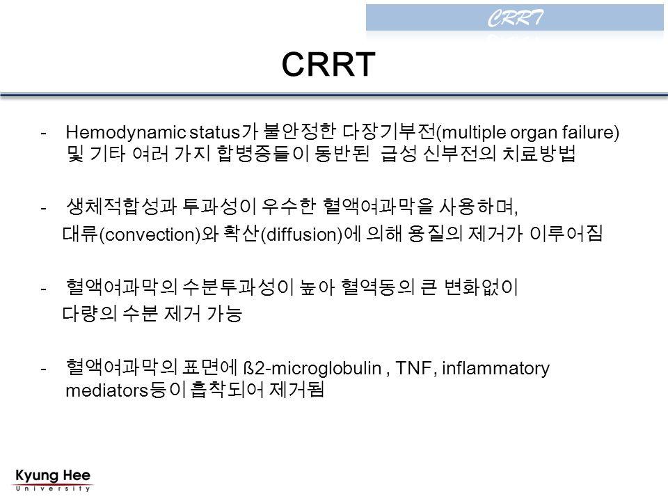 CRRT -Hemodynamic status 가 불안정한 다장기부전 (multiple organ failure) 및 기타 여러 가지 합병증들이 동반된 급성 신부전의 치료방법 - 생체적합성과 투과성이 우수한 혈액여과막을 사용하며, 대류 (convection) 와 확산 (diffusion) 에 의해 용질의 제거가 이루어짐 - 혈액여과막의 수분투과성이 높아 혈역동의 큰 변화없이 다량의 수분 제거 가능 - 혈액여과막의 표면에 ß2-microglobulin, TNF, inflammatory mediators 등이 흡착되어 제거됨