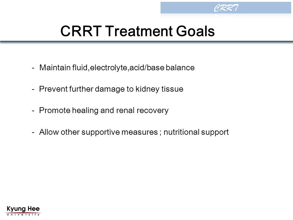 CRRT Treatment Goals - Maintain fluid,electrolyte,acid/base balance - Prevent further damage to kidney tissue - Promote healing and renal recovery - Allow other supportive measures ; nutritional support