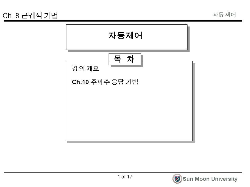 자동 제어 Sun Moon University 1 of 17 자동제어 목 차 강의 개요 Ch.10 주파수 응답 기법 Ch. 8 근궤적 기법