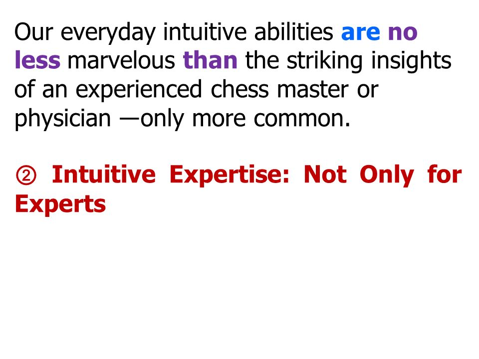 Our everyday intuitive abilities are no less marvelous than the striking insights of an experienced chess master or physician ―only more common.