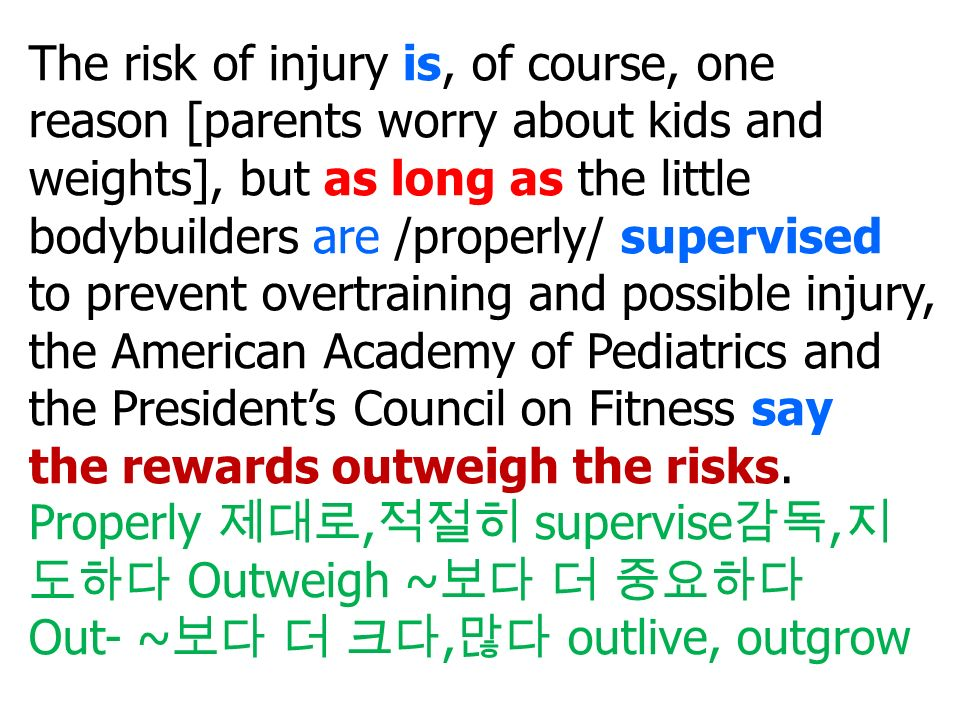 The risk of injury is, of course, one reason [parents worry about kids and weights], but as long as the little bodybuilders are /properly/ supervised to prevent overtraining and possible injury, the American Academy of Pediatrics and the President's Council on Fitness say the rewards outweigh the risks.