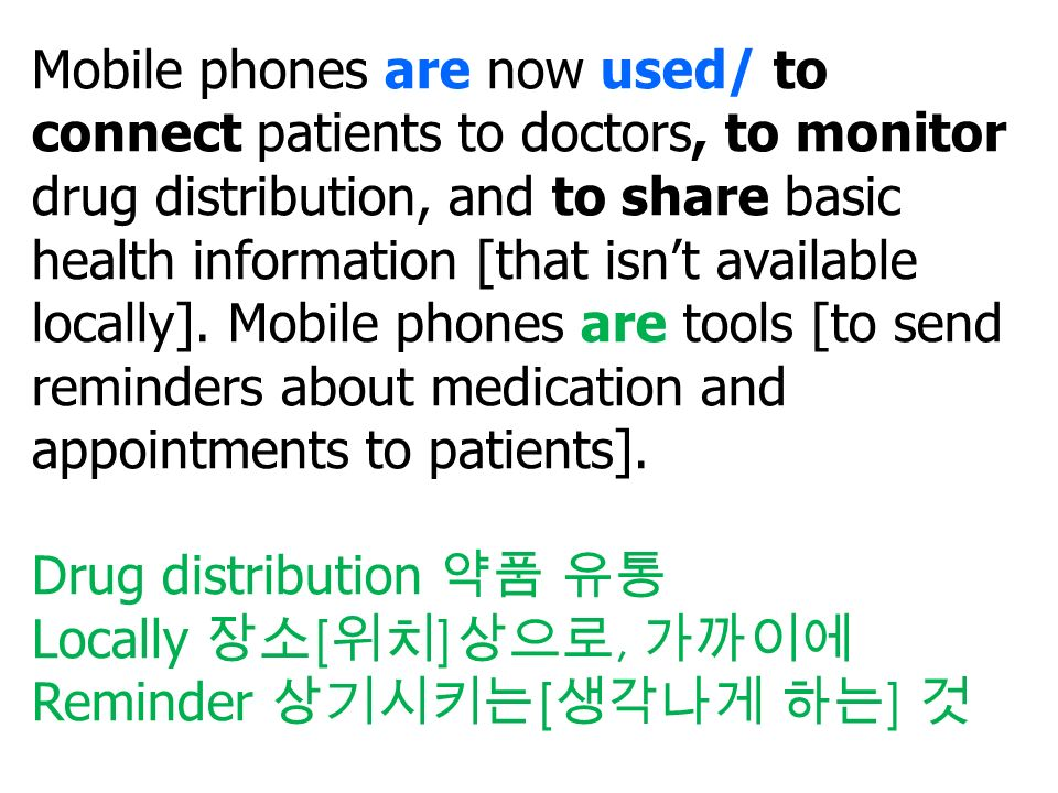 Mobile phones are now used/ to connect patients to doctors, to monitor drug distribution, and to share basic health information [that isn't available locally].