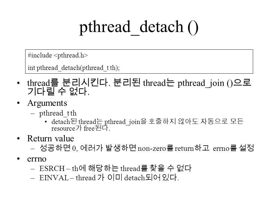 pthread_detach () thread 를 분리시킨다. 분리된 thread 는 pthread_join () 으로 기다릴 수 없다.