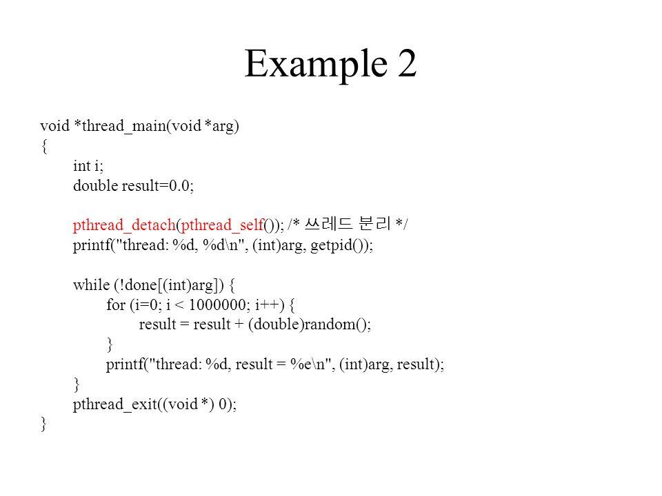 Example 2 void *thread_main(void *arg) { int i; double result=0.0; pthread_detach(pthread_self()); /* 쓰레드 분리 */ printf( thread: %d, %d\n , (int)arg, getpid()); while (!done[(int)arg]) { for (i=0; i < 1000000; i++) { result = result + (double)random(); } printf( thread: %d, result = %e\n , (int)arg, result); } pthread_exit((void *) 0); }