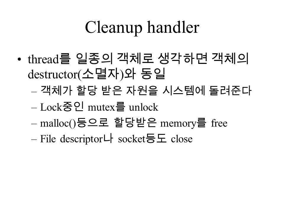 Cleanup handler thread 를 일종의 객체로 생각하면 객체의 destructor( 소멸자 ) 와 동일 – 객체가 할당 받은 자원을 시스템에 돌려준다 –Lock 중인 mutex 를 unlock –malloc() 등으로 할당받은 memory 를 free –File descriptor 나 socket 등도 close