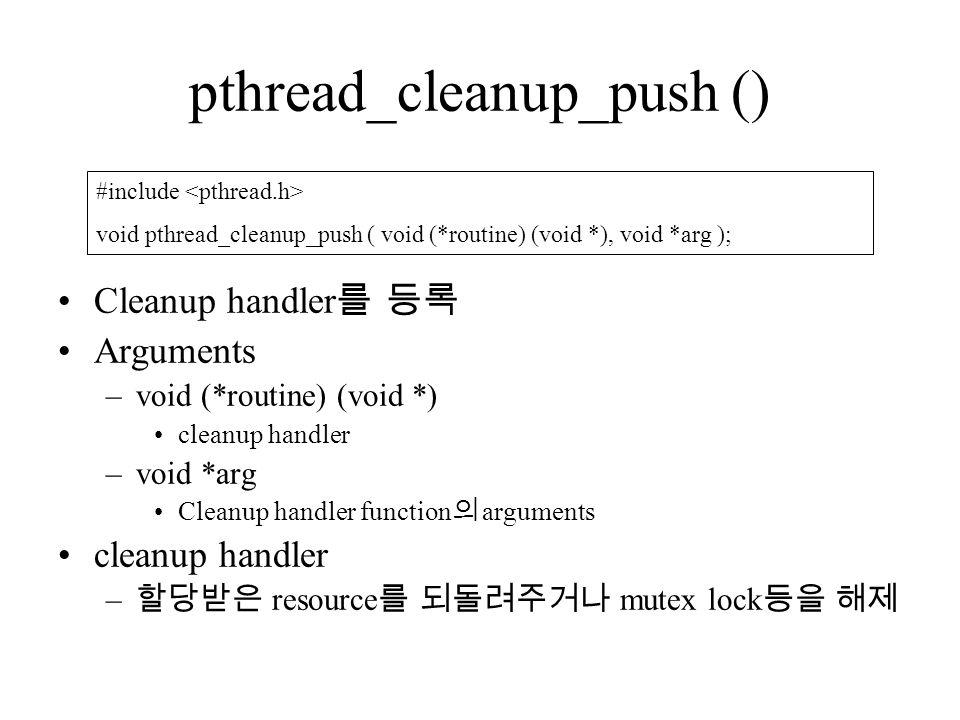 pthread_cleanup_push () Cleanup handler 를 등록 Arguments –void (*routine) (void *) cleanup handler –void *arg Cleanup handler function 의 arguments cleanup handler – 할당받은 resource 를 되돌려주거나 mutex lock 등을 해제 #include void pthread_cleanup_push ( void (*routine) (void *), void *arg );