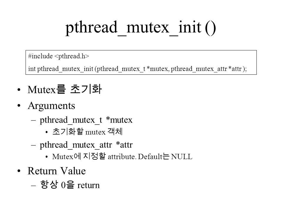 pthread_mutex_init () Mutex 를 초기화 Arguments –pthread_mutex_t *mutex 초기화할 mutex 객체 –pthread_mutex_attr *attr Mutex 에 지정할 attribute.