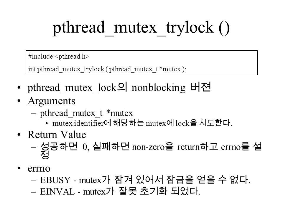 pthread_mutex_trylock () pthread_mutex_lock 의 nonblocking 버젼 Arguments –pthread_mutex_t *mutex mutex identifier 에 해당하는 mutex 에 lock 을 시도한다.
