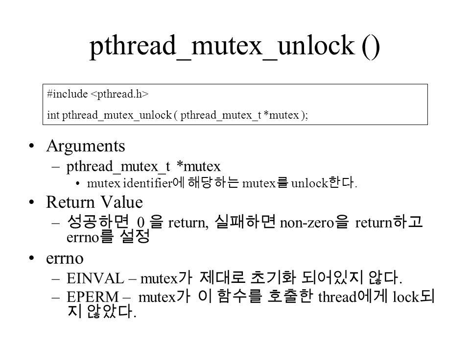 pthread_mutex_unlock () Arguments –pthread_mutex_t *mutex mutex identifier 에 해당하는 mutex 를 unlock 한다.