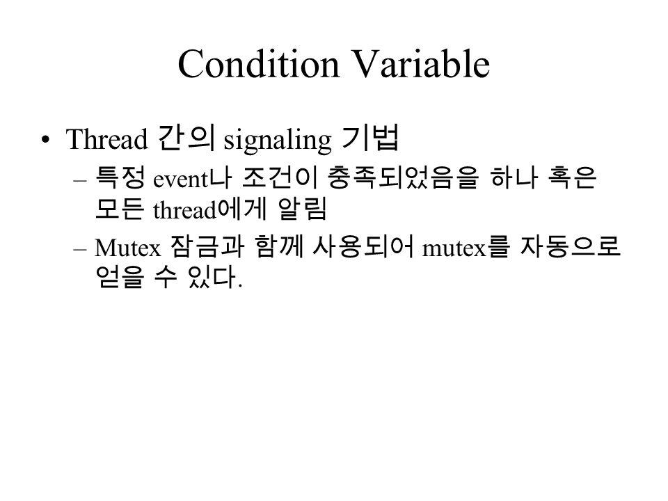 Condition Variable Thread 간의 signaling 기법 – 특정 event 나 조건이 충족되었음을 하나 혹은 모든 thread 에게 알림 –Mutex 잠금과 함께 사용되어 mutex 를 자동으로 얻을 수 있다.