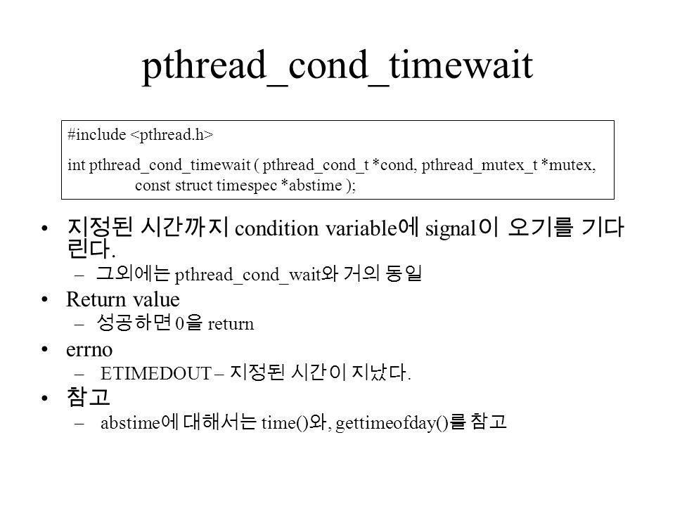 pthread_cond_timewait 지정된 시간까지 condition variable 에 signal 이 오기를 기다 린다.