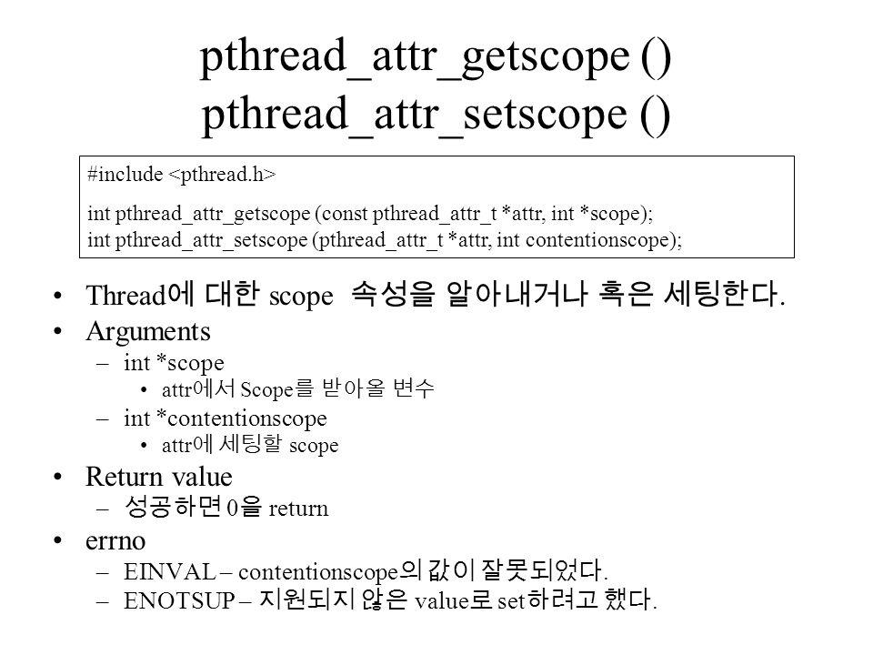 pthread_attr_getscope () pthread_attr_setscope () Thread 에 대한 scope 속성을 알아내거나 혹은 세팅한다.
