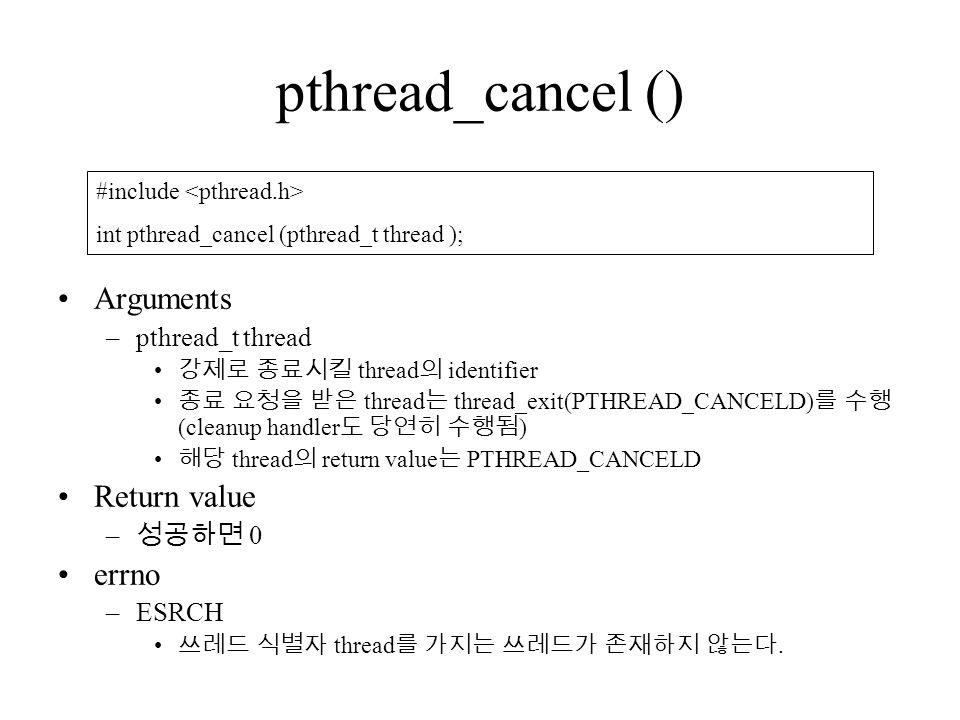 pthread_cancel () Arguments –pthread_t thread 강제로 종료시킬 thread 의 identifier 종료 요청을 받은 thread 는 thread_exit(PTHREAD_CANCELD) 를 수행 (cleanup handler 도 당연히 수행됨 ) 해당 thread 의 return value 는 PTHREAD_CANCELD Return value – 성공하면 0 errno –ESRCH 쓰레드 식별자 thread 를 가지는 쓰레드가 존재하지 않는다.